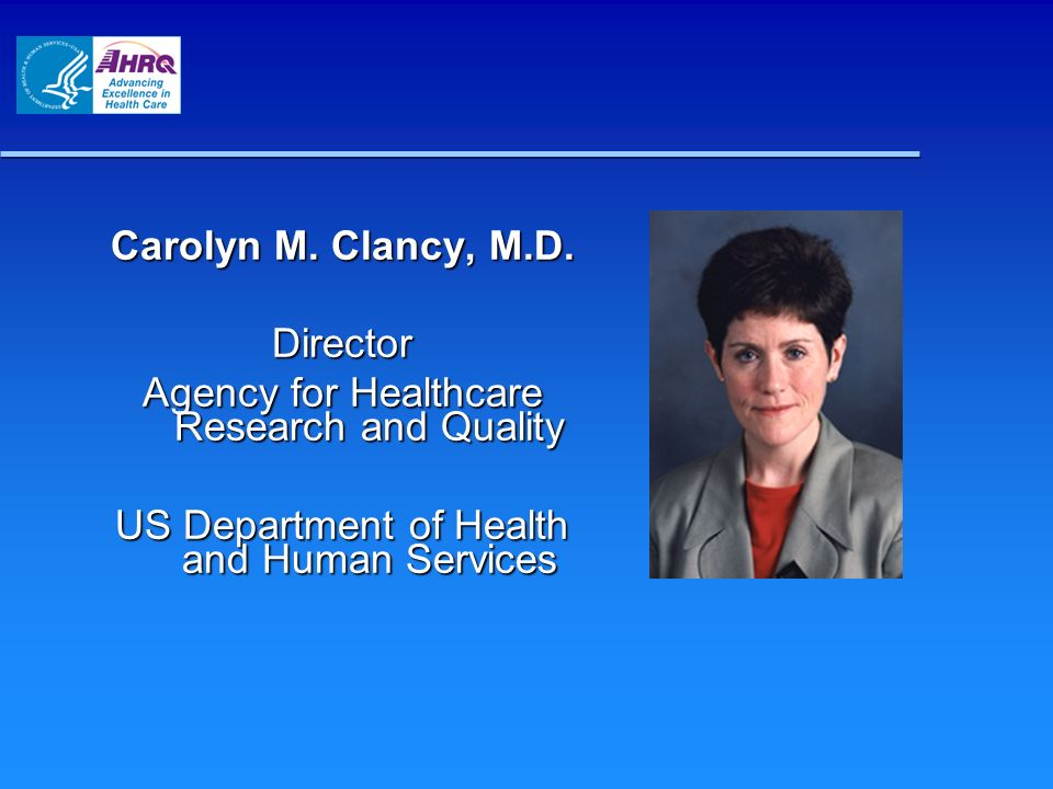 Carolyn M. Clancy, M.D. Director Agency for Healthcare Research and Quality US Department of Health and Human Services