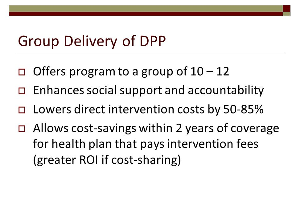 Group Delivery of DPP Offers program to a group of 10 – 12 Enhances social support and accountability Lowers direct intervention costs by 50-85% Allow