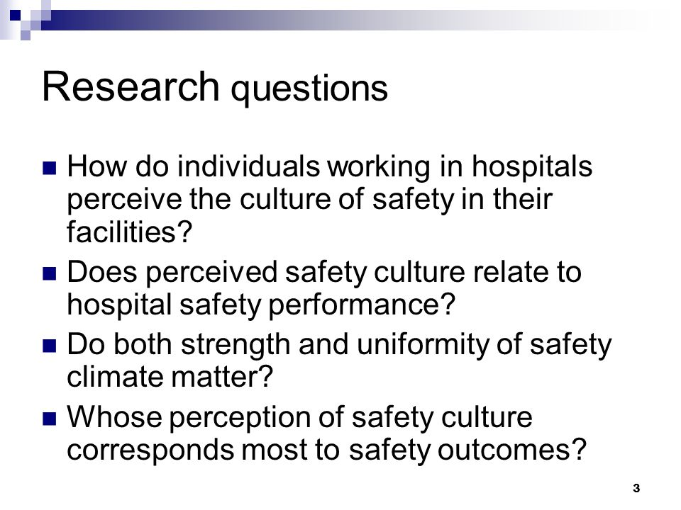 3 Research questions How do individuals working in hospitals perceive the culture of safety in their facilities.