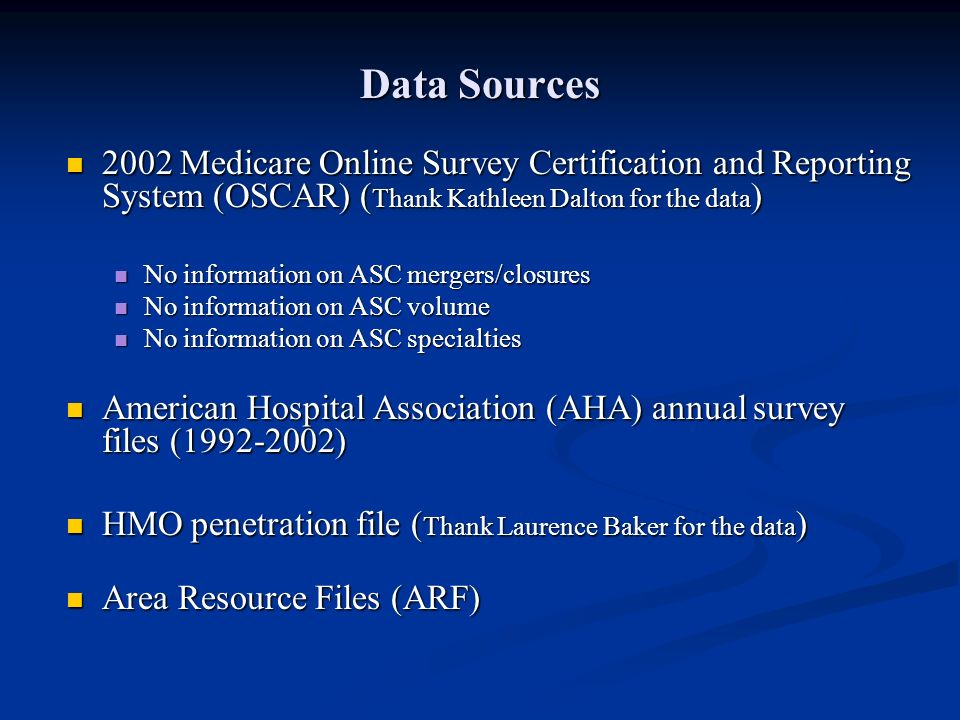 Data Sources 2002 Medicare Online Survey Certification and Reporting System (OSCAR) ( Thank Kathleen Dalton for the data ) 2002 Medicare Online Survey Certification and Reporting System (OSCAR) ( Thank Kathleen Dalton for the data ) No information on ASC mergers/closures No information on ASC mergers/closures No information on ASC volume No information on ASC volume No information on ASC specialties No information on ASC specialties American Hospital Association (AHA) annual survey files (1992-2002) American Hospital Association (AHA) annual survey files (1992-2002) HMO penetration file ( Thank Laurence Baker for the data ) HMO penetration file ( Thank Laurence Baker for the data ) Area Resource Files (ARF) Area Resource Files (ARF)