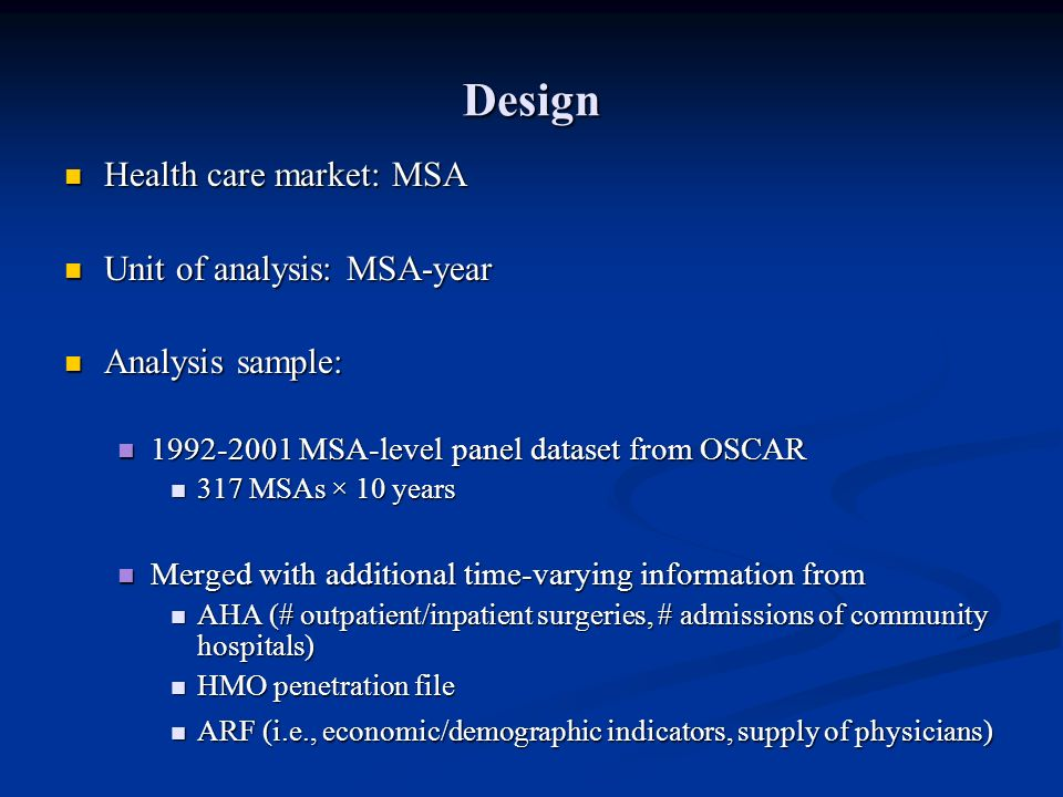 Design Health care market: MSA Health care market: MSA Unit of analysis: MSA-year Unit of analysis: MSA-year Analysis sample: Analysis sample: 1992-2001 MSA-level panel dataset from OSCAR 1992-2001 MSA-level panel dataset from OSCAR 317 MSAs × 10 years 317 MSAs × 10 years Merged with additional time-varying information from Merged with additional time-varying information from AHA (# outpatient/inpatient surgeries, # admissions of community hospitals) AHA (# outpatient/inpatient surgeries, # admissions of community hospitals) HMO penetration file HMO penetration file ARF (i.e., economic/demographic indicators, supply of physicians) ARF (i.e., economic/demographic indicators, supply of physicians)
