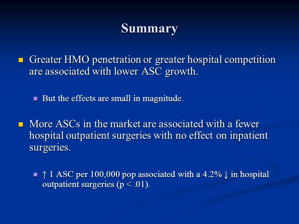Summary Greater HMO penetration or greater hospital competition are associated with lower ASC growth.