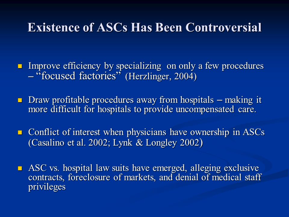 Existence of ASCs Has Been Controversial Improve efficiency by specializing on only a few procedures – focused factories (Herzlinger, 2004) Improve efficiency by specializing on only a few procedures – focused factories (Herzlinger, 2004) Draw profitable procedures away from hospitals – making it more difficult for hospitals to provide uncompensated care.