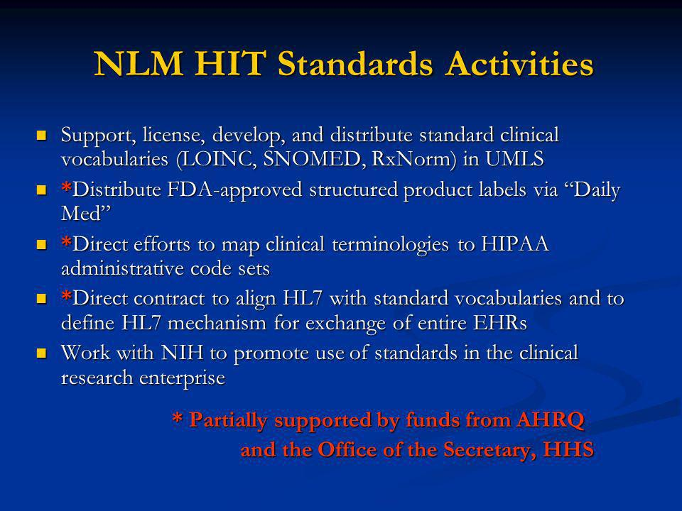 NLM HIT Standards Activities Support, license, develop, and distribute standard clinical vocabularies (LOINC, SNOMED, RxNorm) in UMLS Support, license, develop, and distribute standard clinical vocabularies (LOINC, SNOMED, RxNorm) in UMLS *Distribute FDA-approved structured product labels via Daily Med *Distribute FDA-approved structured product labels via Daily Med *Direct efforts to map clinical terminologies to HIPAA administrative code sets *Direct efforts to map clinical terminologies to HIPAA administrative code sets *Direct contract to align HL7 with standard vocabularies and to define HL7 mechanism for exchange of entire EHRs *Direct contract to align HL7 with standard vocabularies and to define HL7 mechanism for exchange of entire EHRs Work with NIH to promote use of standards in the clinical research enterprise Work with NIH to promote use of standards in the clinical research enterprise * Partially supported by funds from AHRQ and the Office of the Secretary, HHS