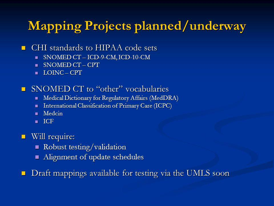 Mapping Projects planned/underway CHI standards to HIPAA code sets CHI standards to HIPAA code sets SNOMED CT – ICD-9-CM, ICD-10-CM SNOMED CT – ICD-9-CM, ICD-10-CM SNOMED CT – CPT SNOMED CT – CPT LOINC – CPT LOINC – CPT SNOMED CT to other vocabularies SNOMED CT to other vocabularies Medical Dictionary for Regulatory Affairs (MedDRA) Medical Dictionary for Regulatory Affairs (MedDRA) International Classification of Primary Care (ICPC) International Classification of Primary Care (ICPC) Medcin Medcin ICF ICF Will require: Will require: Robust testing/validation Robust testing/validation Alignment of update schedules Alignment of update schedules Draft mappings available for testing via the UMLS soon Draft mappings available for testing via the UMLS soon