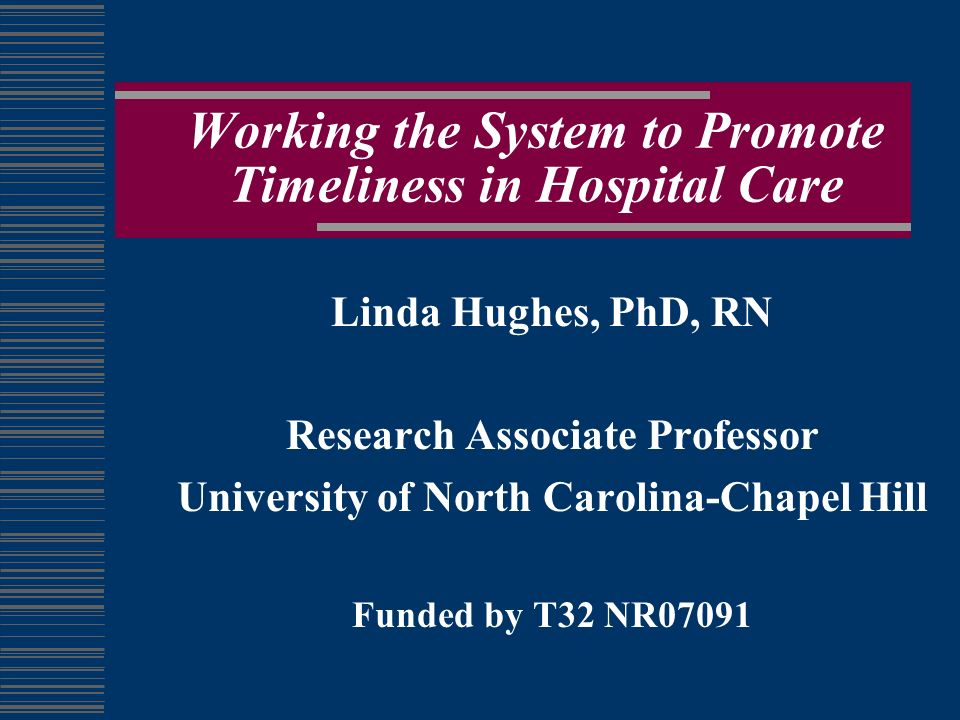Working the System to Promote Timeliness in Hospital Care Linda Hughes, PhD, RN Research Associate Professor University of North Carolina-Chapel Hill Funded by T32 NR07091