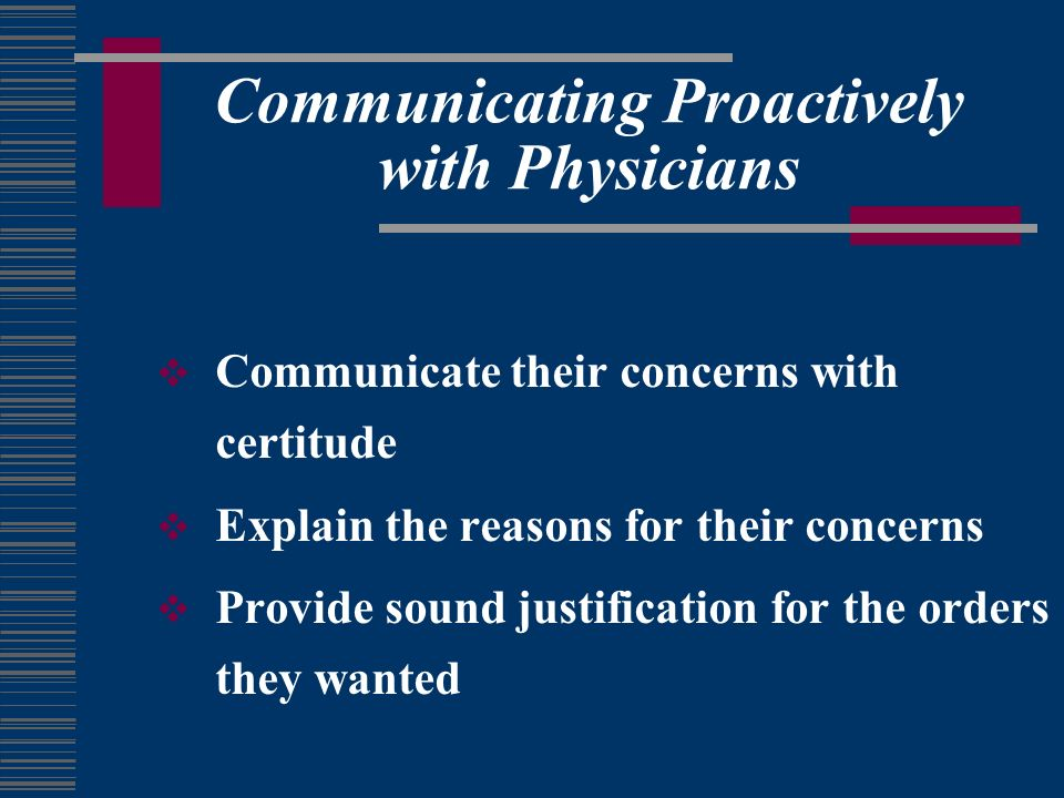 Communicating Proactively with Physicians Communicate their concerns with certitude Explain the reasons for their concerns Provide sound justification for the orders they wanted