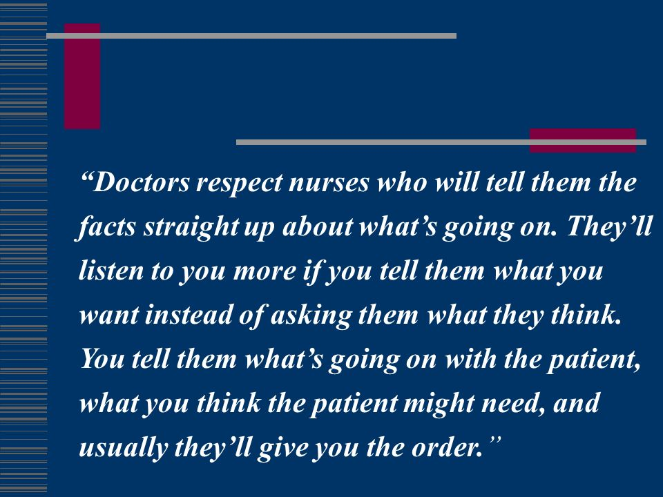 Doctors respect nurses who will tell them the facts straight up about whats going on.
