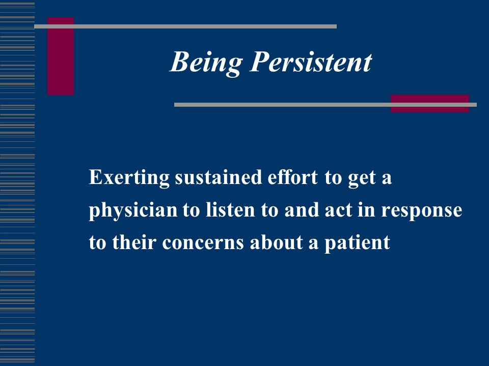 Being Persistent Exerting sustained effort to get a physician to listen to and act in response to their concerns about a patient