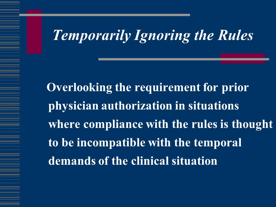 Temporarily Ignoring the Rules Overlooking the requirement for prior physician authorization in situations where compliance with the rules is thought to be incompatible with the temporal demands of the clinical situation