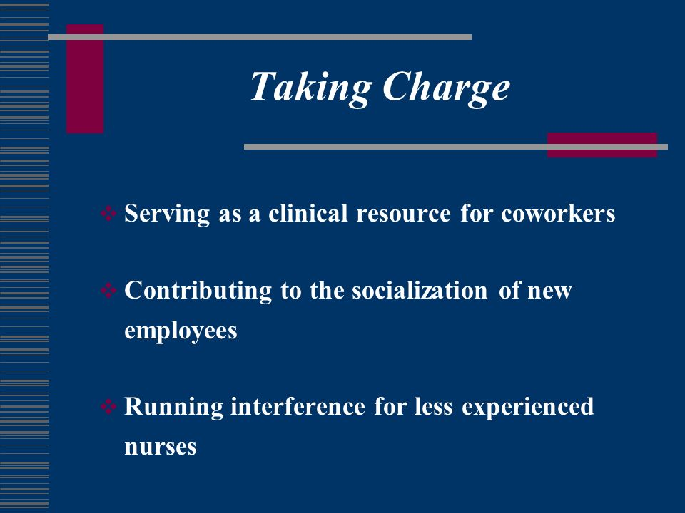 Taking Charge Serving as a clinical resource for coworkers Contributing to the socialization of new employees Running interference for less experienced nurses