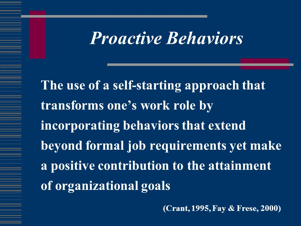 Proactive Behaviors The use of a self-starting approach that transforms ones work role by incorporating behaviors that extend beyond formal job requirements yet make a positive contribution to the attainment of organizational goals (Crant, 1995, Fay & Frese, 2000)