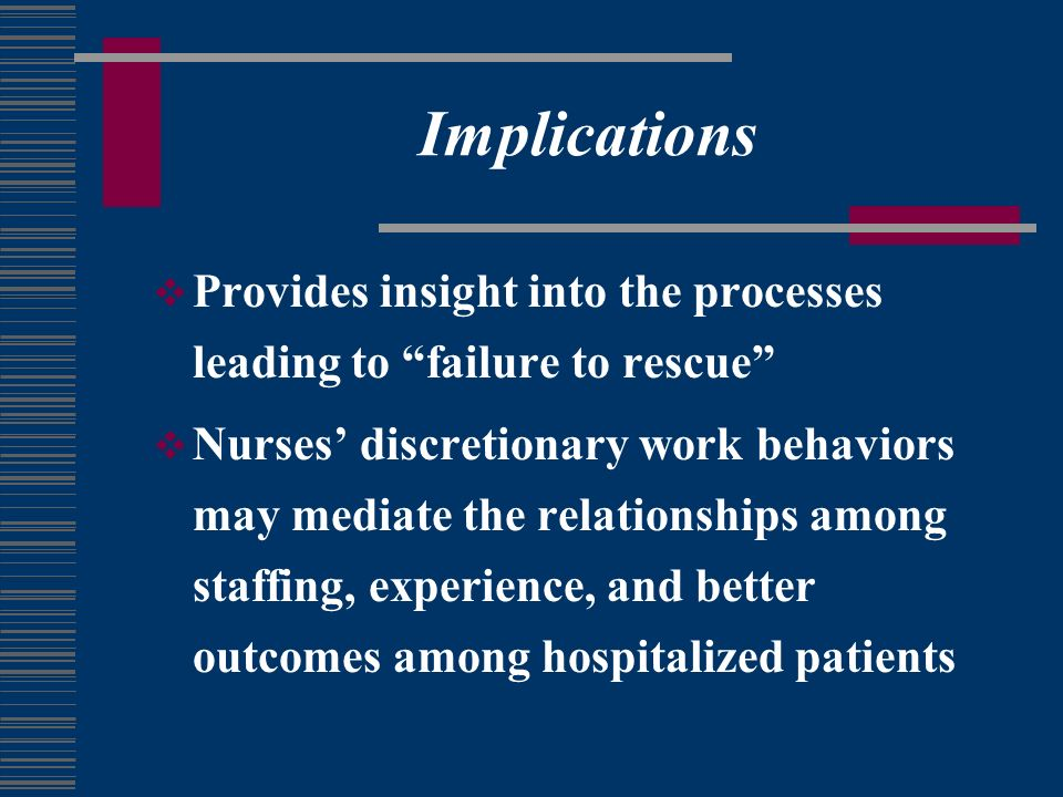 Implications Provides insight into the processes leading to failure to rescue Nurses discretionary work behaviors may mediate the relationships among staffing, experience, and better outcomes among hospitalized patients