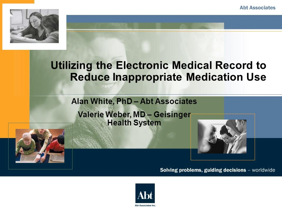 Utilizing the Electronic Medical Record to Reduce Inappropriate Medication Use Alan White, PhD – Abt Associates Valerie Weber, MD – Geisinger Health System