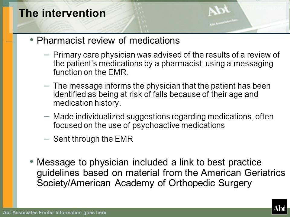 Abt Associates Footer Information goes here The intervention Pharmacist review of medications – Primary care physician was advised of the results of a review of the patients medications by a pharmacist, using a messaging function on the EMR.