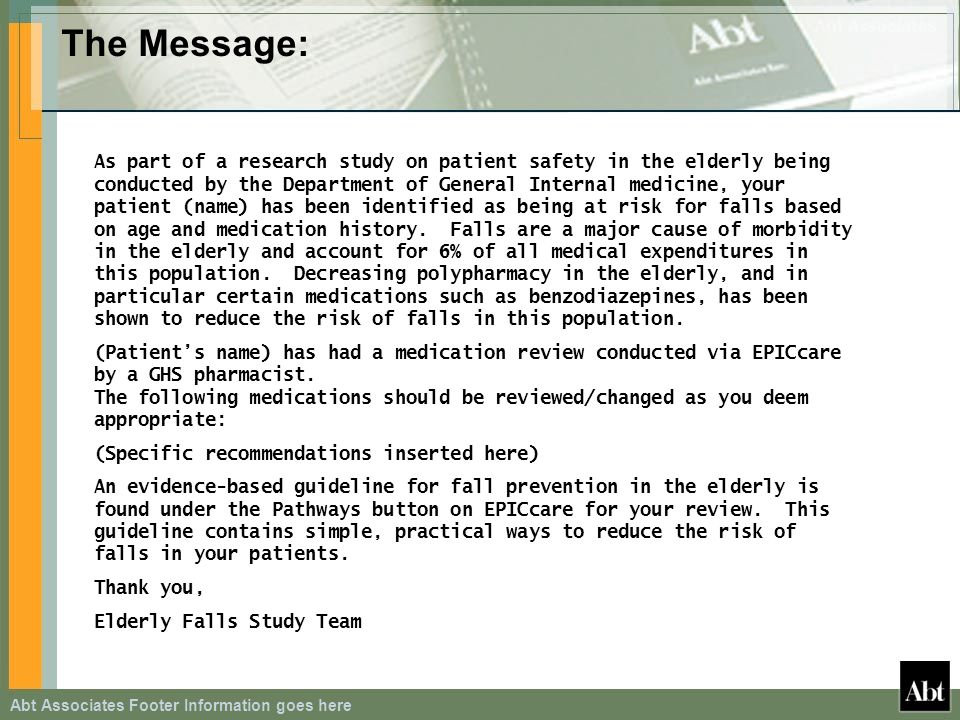 Abt Associates Footer Information goes here The Message: As part of a research study on patient safety in the elderly being conducted by the Department of General Internal medicine, your patient (name) has been identified as being at risk for falls based on age and medication history.