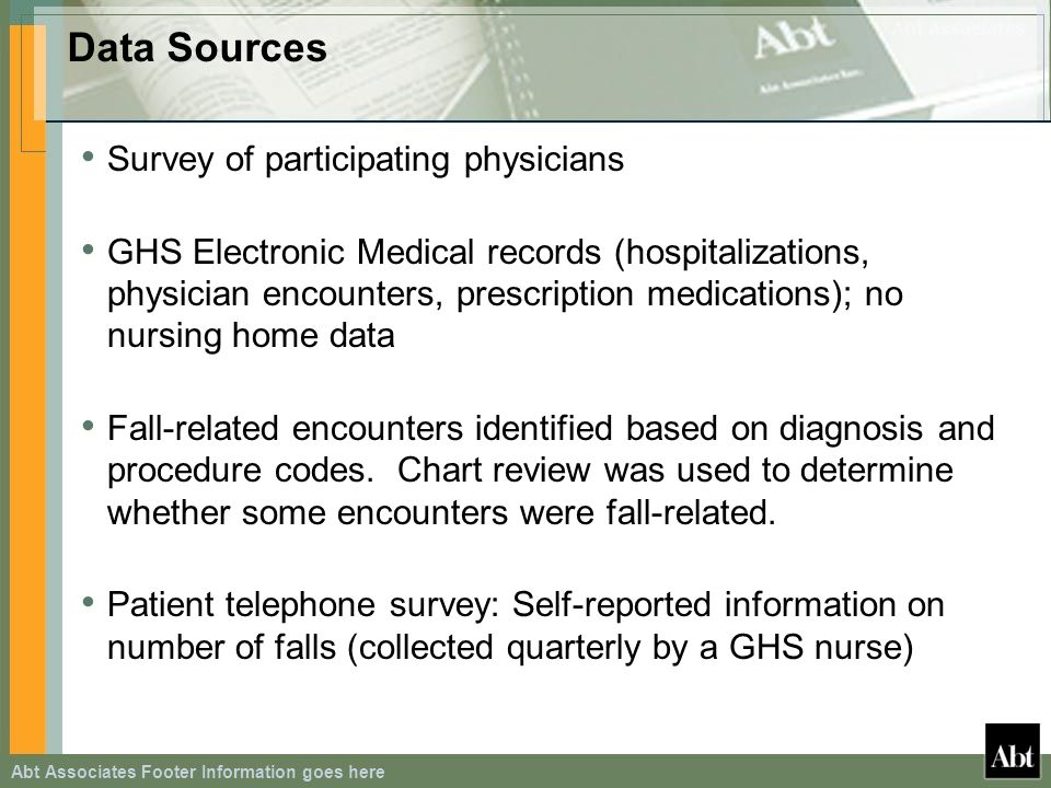 Abt Associates Footer Information goes here Data Sources Survey of participating physicians GHS Electronic Medical records (hospitalizations, physician encounters, prescription medications); no nursing home data Fall-related encounters identified based on diagnosis and procedure codes.