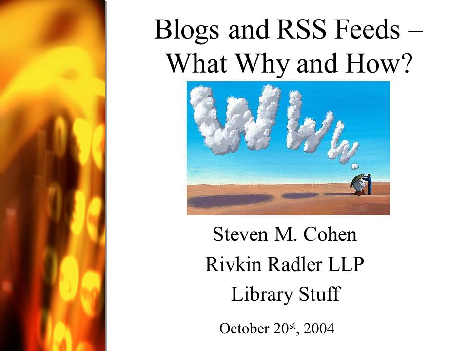 Topics Covered Weblogs - What? How? Why? Where? Who? When? RSS (Really Simple Syndication)