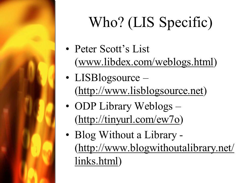 Who? (LIS Specific) Peter Scotts List (www.libdex.com/weblogs.html)www.libdex.com/weblogs.html LISBlogsource – (http://www.lisblogsource.net)http://ww
