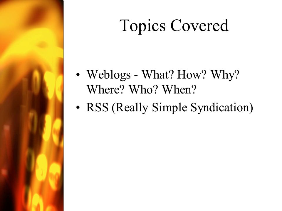 Topics Covered Weblogs - What How Why Where Who When RSS (Really Simple Syndication)