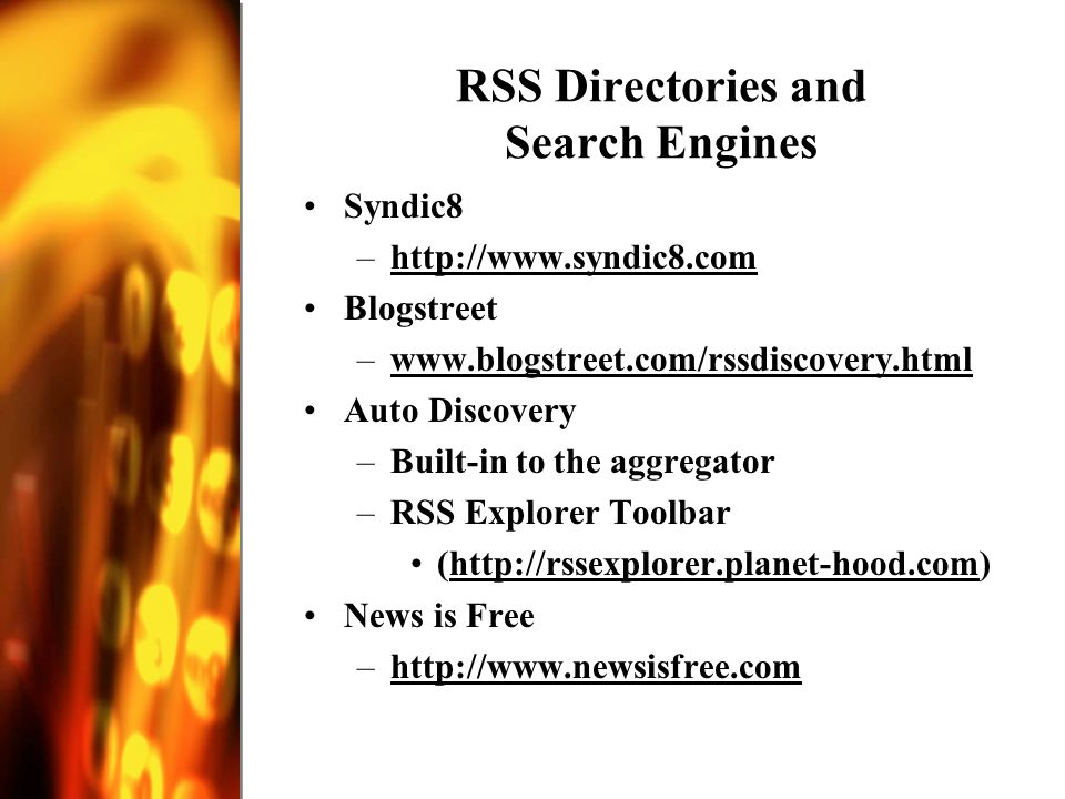 RSS Directories and Search Engines Syndic8 –http://www.syndic8.comhttp://www.syndic8.com Blogstreet –www.blogstreet.com/rssdiscovery.htmlwww.blogstreet.com/rssdiscovery.html Auto Discovery –Built-in to the aggregator –RSS Explorer Toolbar (http://rssexplorer.planet-hood.com)http://rssexplorer.planet-hood.com News is Free –http://www.newsisfree.comhttp://www.newsisfree.com