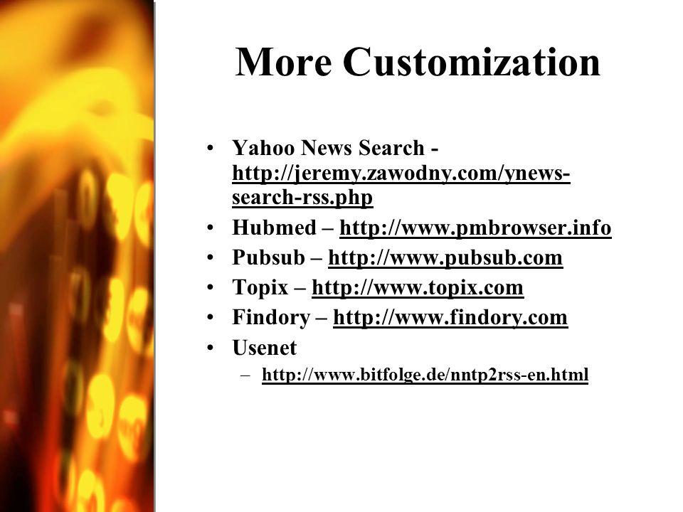 More Customization Yahoo News Search - http://jeremy.zawodny.com/ynews- search-rss.php http://jeremy.zawodny.com/ynews- search-rss.php Hubmed – http://www.pmbrowser.infohttp://www.pmbrowser.info Pubsub – http://www.pubsub.comhttp://www.pubsub.com Topix – http://www.topix.comhttp://www.topix.com Findory – http://www.findory.comhttp://www.findory.com Usenet –http://www.bitfolge.de/nntp2rss-en.htmlhttp://www.bitfolge.de/nntp2rss-en.html