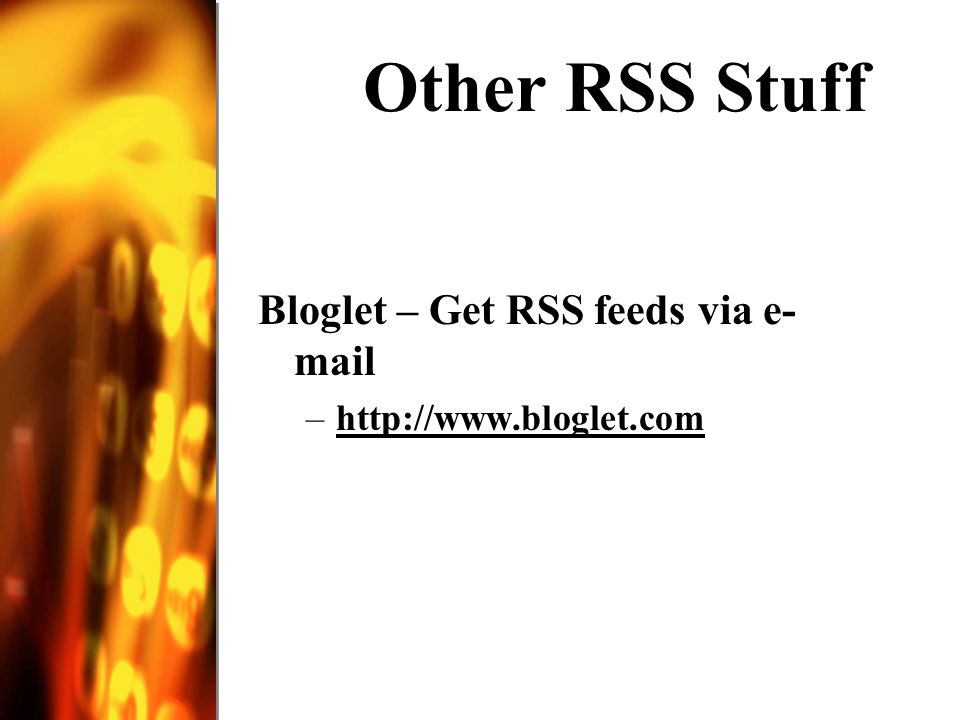 Other RSS Stuff Bloglet – Get RSS feeds via e- mail –http://www.bloglet.comhttp://www.bloglet.com