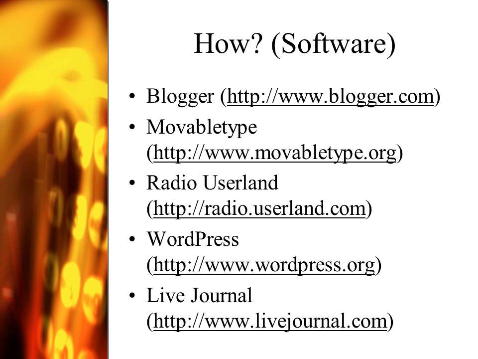 How? (Software) Blogger (http://www.blogger.com)http://www.blogger.com Movabletype (http://www.movabletype.org)http://www.movabletype.org Radio Userla