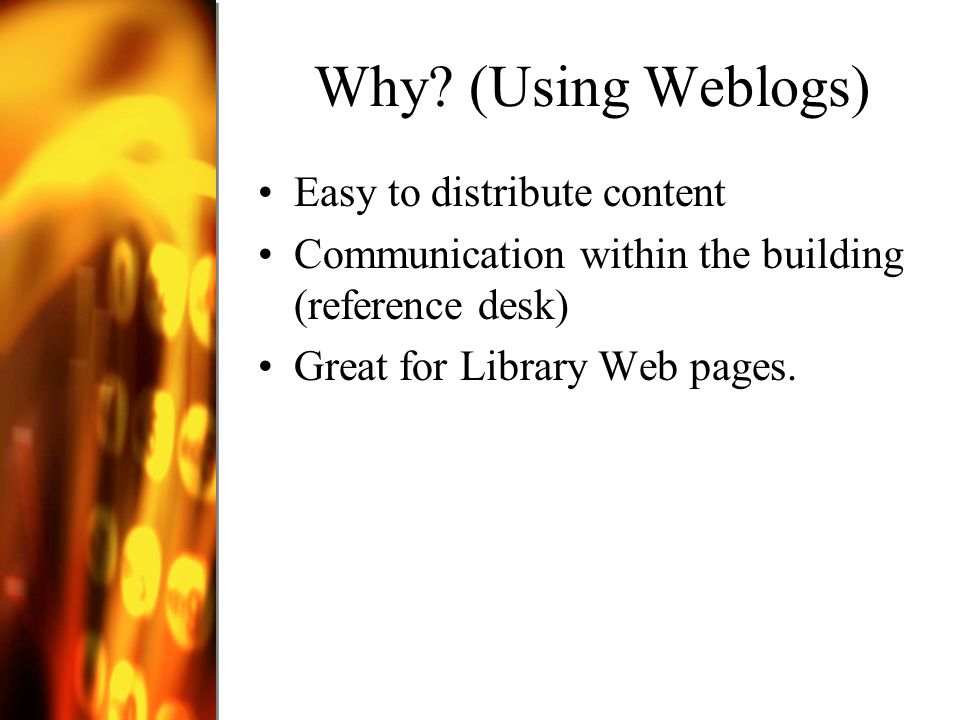 Why? (Using Weblogs) Easy to distribute content Communication within the building (reference desk) Great for Library Web pages.