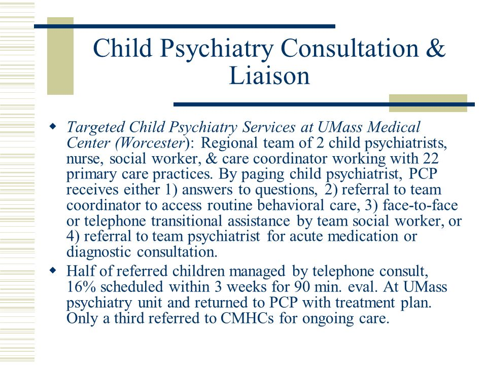 Child Psychiatry Consultation & Liaison Targeted Child Psychiatry Services at UMass Medical Center (Worcester): Regional team of 2 child psychiatrists, nurse, social worker, & care coordinator working with 22 primary care practices.