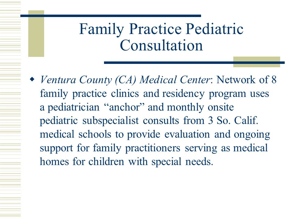 Family Practice Pediatric Consultation Ventura County (CA) Medical Center: Network of 8 family practice clinics and residency program uses a pediatrician anchor and monthly onsite pediatric subspecialist consults from 3 So.