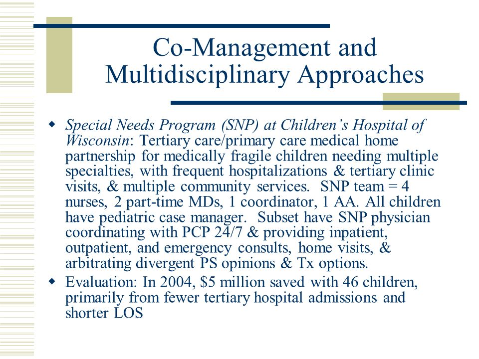 Co-Management and Multidisciplinary Approaches Special Needs Program (SNP) at Childrens Hospital of Wisconsin: Tertiary care/primary care medical home partnership for medically fragile children needing multiple specialties, with frequent hospitalizations & tertiary clinic visits, & multiple community services.
