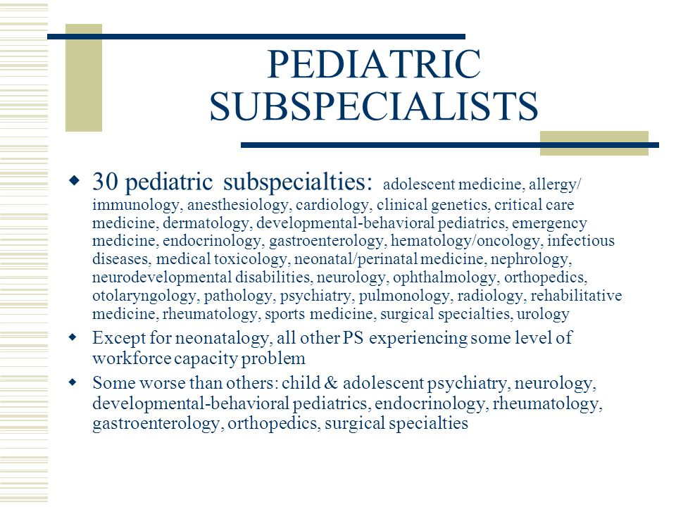 PEDIATRIC SUBSPECIALISTS 30 pediatric subspecialties: adolescent medicine, allergy/ immunology, anesthesiology, cardiology, clinical genetics, critical care medicine, dermatology, developmental-behavioral pediatrics, emergency medicine, endocrinology, gastroenterology, hematology/oncology, infectious diseases, medical toxicology, neonatal/perinatal medicine, nephrology, neurodevelopmental disabilities, neurology, ophthalmology, orthopedics, otolaryngology, pathology, psychiatry, pulmonology, radiology, rehabilitative medicine, rheumatology, sports medicine, surgical specialties, urology Except for neonatalogy, all other PS experiencing some level of workforce capacity problem Some worse than others: child & adolescent psychiatry, neurology, developmental-behavioral pediatrics, endocrinology, rheumatology, gastroenterology, orthopedics, surgical specialties