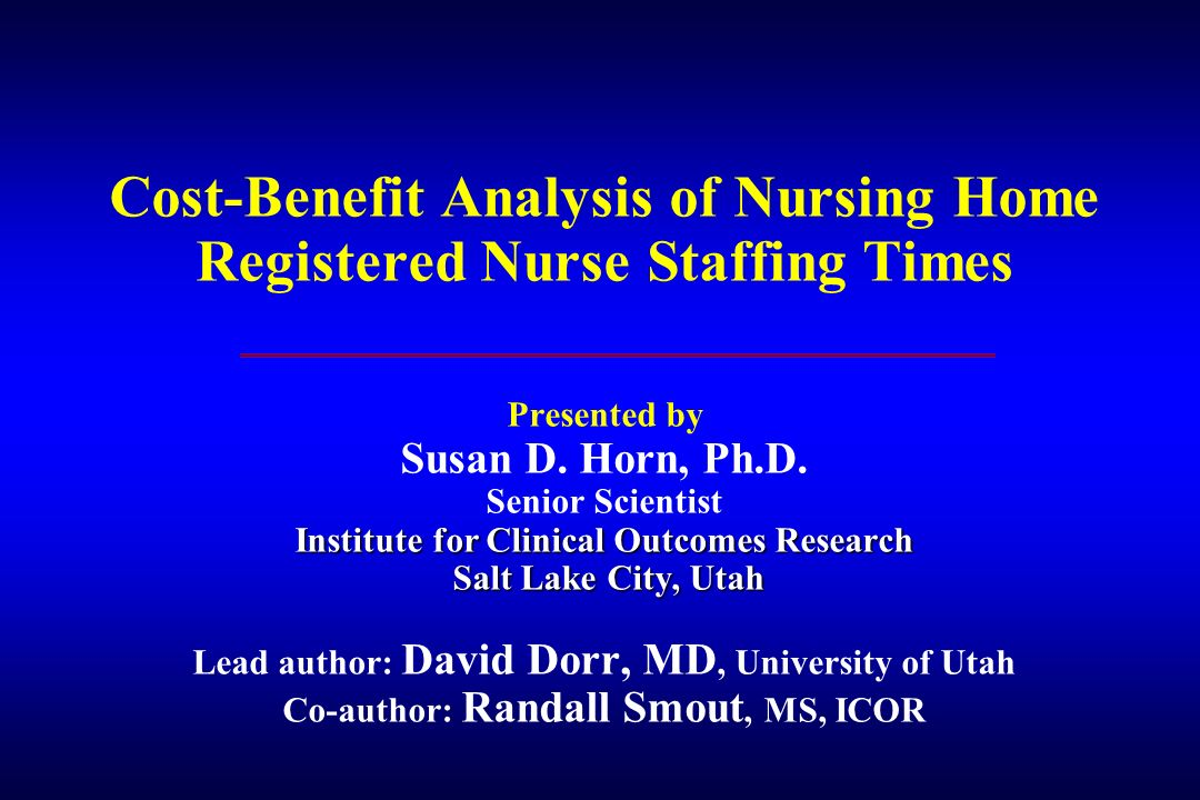 Institute for Clinical Outcomes Research Salt Lake City, Utah Cost-Benefit Analysis of Nursing Home Registered Nurse Staffing Times Presented by Susan
