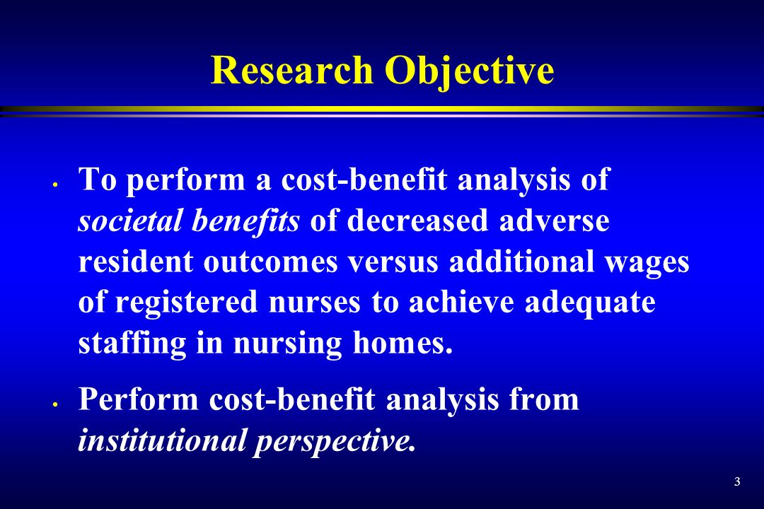 3 Research Objective To perform a cost-benefit analysis of societal benefits of decreased adverse resident outcomes versus additional wages of registered nurses to achieve adequate staffing in nursing homes.