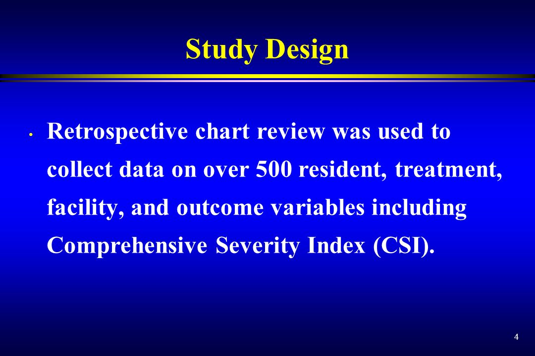 4 Study Design Retrospective chart review was used to collect data on over 500 resident, treatment, facility, and outcome variables including Comprehe