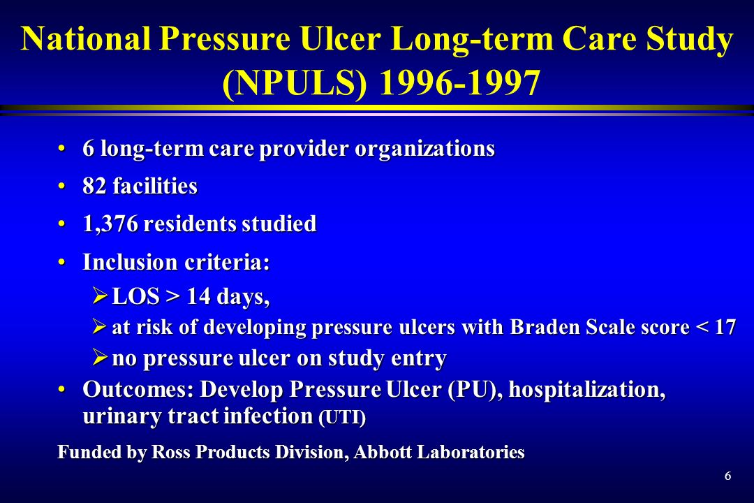 6 National Pressure Ulcer Long-term Care Study (NPULS) long-term care provider organizations6 long-term care provider organizations 82 facilities82 facilities 1,376 residents studied1,376 residents studied Inclusion criteria:Inclusion criteria: LOS > 14 days, LOS > 14 days, at risk of developing pressure ulcers with Braden Scale score < 17 at risk of developing pressure ulcers with Braden Scale score < 17 no pressure ulcer on study entry no pressure ulcer on study entry Outcomes: Develop Pressure Ulcer (PU), hospitalization, urinary tract infection (UTI)Outcomes: Develop Pressure Ulcer (PU), hospitalization, urinary tract infection (UTI) Funded by Ross Products Division, Abbott Laboratories