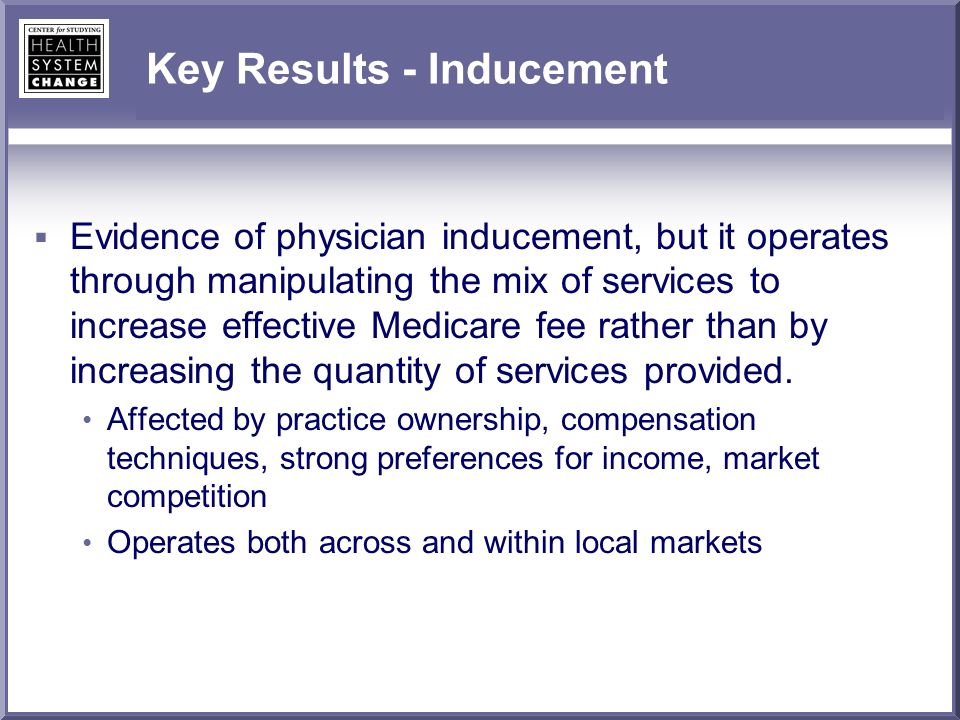 Key Results - Inducement Evidence of physician inducement, but it operates through manipulating the mix of services to increase effective Medicare fee rather than by increasing the quantity of services provided.