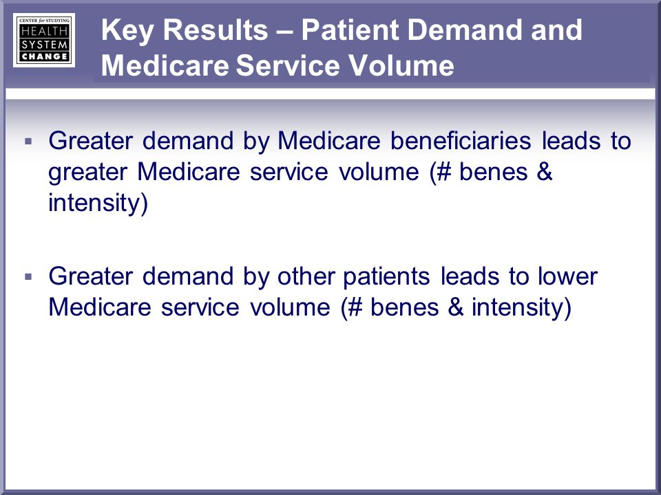 Key Results – Patient Demand and Medicare Service Volume Greater demand by Medicare beneficiaries leads to greater Medicare service volume (# benes & intensity) Greater demand by other patients leads to lower Medicare service volume (# benes & intensity)