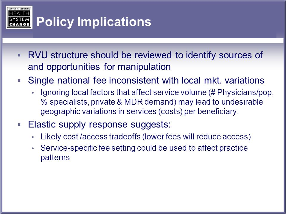 Policy Implications RVU structure should be reviewed to identify sources of and opportunities for manipulation Single national fee inconsistent with local mkt.