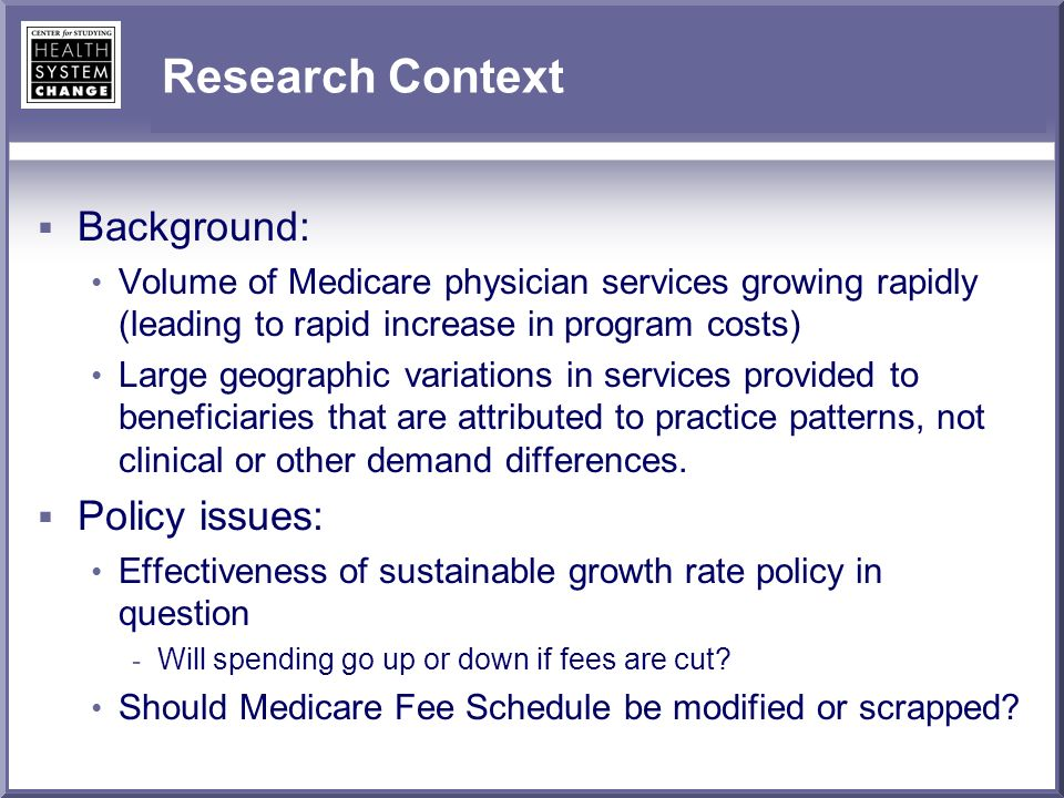 Research Context Background: Volume of Medicare physician services growing rapidly (leading to rapid increase in program costs) Large geographic variations in services provided to beneficiaries that are attributed to practice patterns, not clinical or other demand differences.