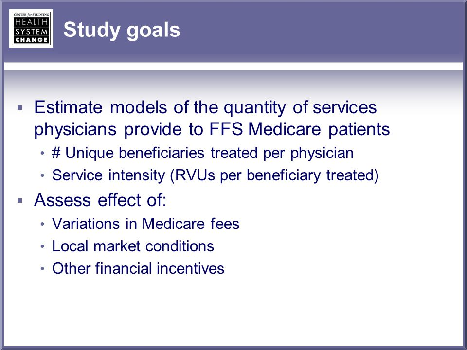 Study goals Estimate models of the quantity of services physicians provide to FFS Medicare patients # Unique beneficiaries treated per physician Service intensity (RVUs per beneficiary treated) Assess effect of: Variations in Medicare fees Local market conditions Other financial incentives