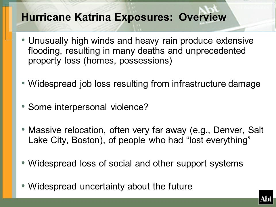 Hurricane Katrina Exposures: Overview Unusually high winds and heavy rain produce extensive flooding, resulting in many deaths and unprecedented property loss (homes, possessions) Widespread job loss resulting from infrastructure damage Some interpersonal violence.