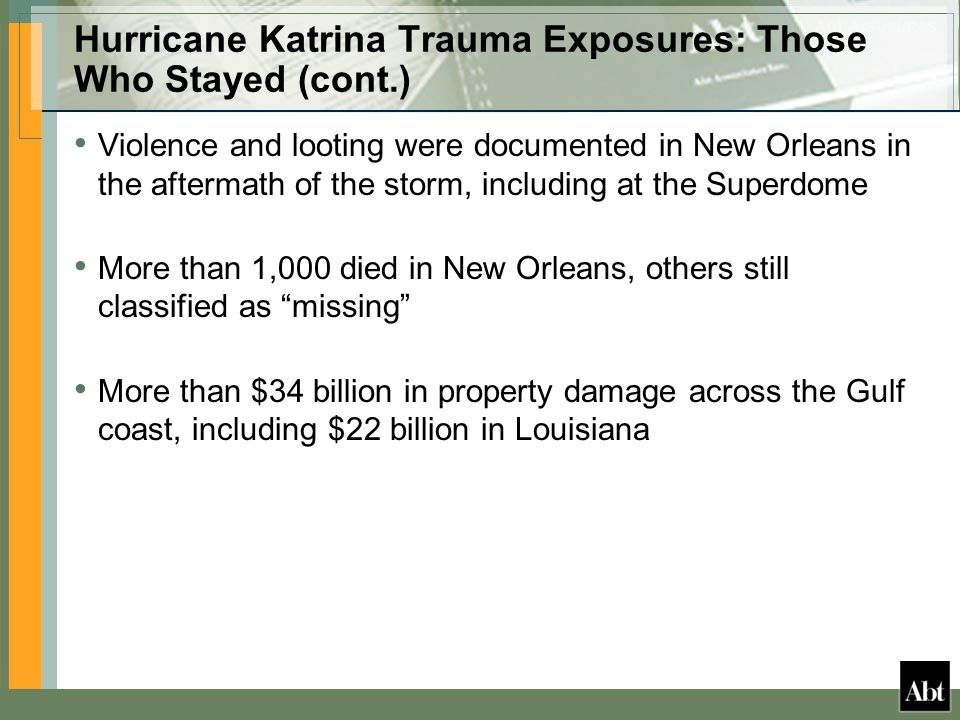 Hurricane Katrina Trauma Exposures: Those Who Stayed (cont.) Violence and looting were documented in New Orleans in the aftermath of the storm, including at the Superdome More than 1,000 died in New Orleans, others still classified as missing More than $34 billion in property damage across the Gulf coast, including $22 billion in Louisiana