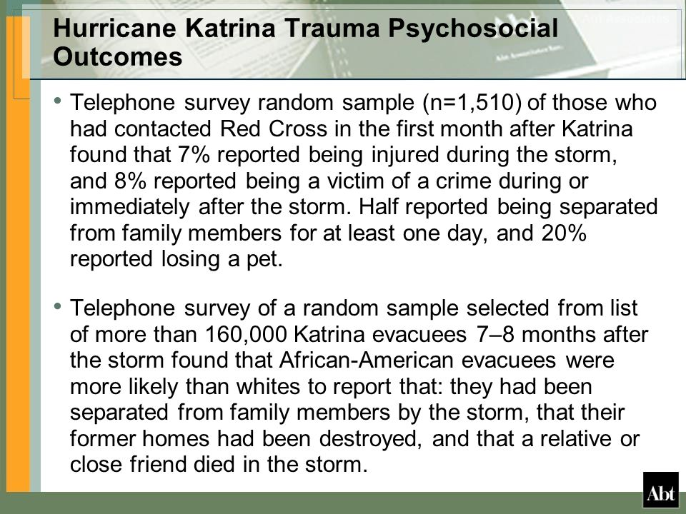 Hurricane Katrina Trauma Psychosocial Outcomes Telephone survey random sample (n=1,510) of those who had contacted Red Cross in the first month after Katrina found that 7% reported being injured during the storm, and 8% reported being a victim of a crime during or immediately after the storm.