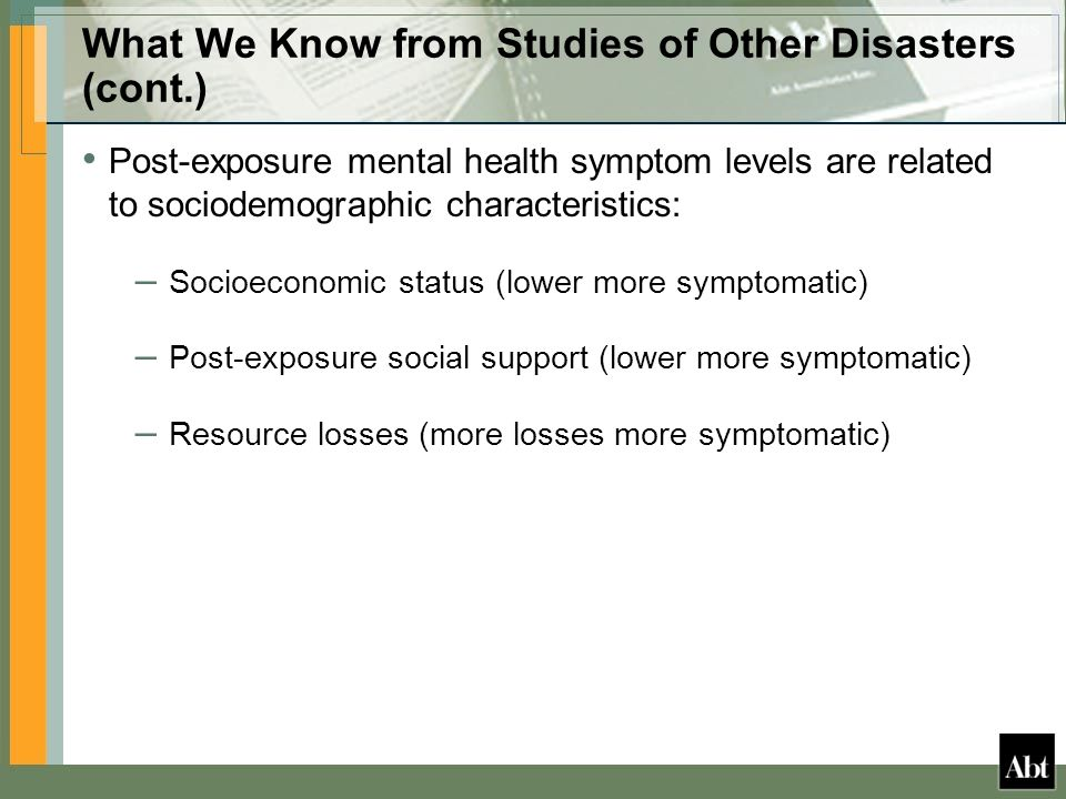 What We Know from Studies of Other Disasters (cont.) Post-exposure mental health symptom levels are related to sociodemographic characteristics: – Socioeconomic status (lower more symptomatic) – Post-exposure social support (lower more symptomatic) – Resource losses (more losses more symptomatic)