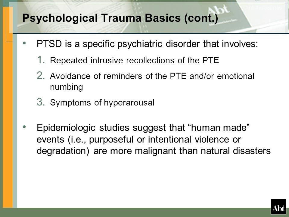 Psychological Trauma Basics (cont.) PTSD is a specific psychiatric disorder that involves: 1.