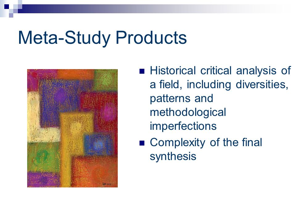 Meta-Study Products Historical critical analysis of a field, including diversities, patterns and methodological imperfections Complexity of the final
