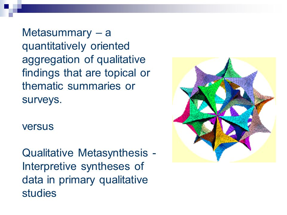 Metasummary – a quantitatively oriented aggregation of qualitative findings that are topical or thematic summaries or surveys. versus Qualitative Meta