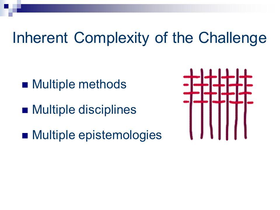 Inherent Complexity of the Challenge Multiple methods Multiple disciplines Multiple epistemologies
